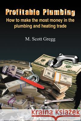 Profitable Plumbing: How to Make the Most Money in the Plumbing and Heating Trade M. Scott Gregg 9781418454890