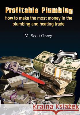 Profitable Plumbing: How to Make the Most Money in the Plumbing and Heating Trade M. Scott Gregg 9781418454906