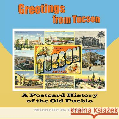 Greetings From Tucson : A Postcard History of the Old Pueblo Michelle B. Graye 9781418467586