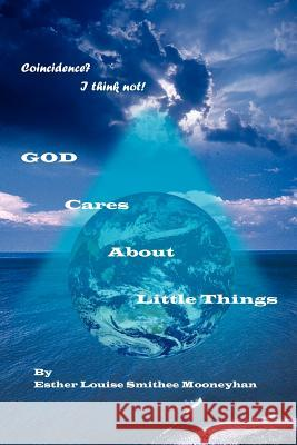 Coincidence? I Think Not! GOD CARES ABOUT LITTLE THINGS Esther Louise Smithee Mooneyhan 9781418475703