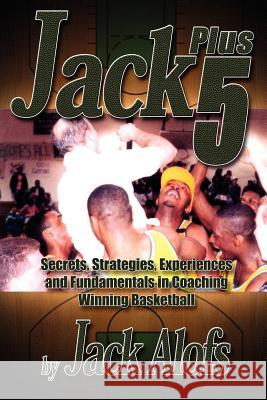 Jack Plus 5: Secrets, Strategies, Experiences and Fundamentals in Coaching Winning Basketball Jack Alofs 9781418479831