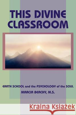 This Divine Classroom : EARTH SCHOOL and the PSYCHOLOGY of the SOUL Marcia Beachy 9781418482824