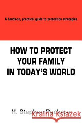 How to Protect Your Family in Today's World : A Hands-on, Practical Guide to Protection Strategies H. Stephen Peckron 9781418492755