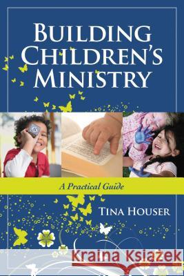 Building Children's Ministry: A Practical Guide Tina Houser 9781418526818