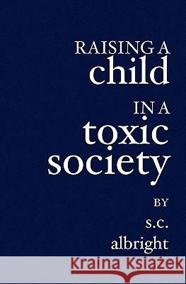 Raising a Child in a Toxic Society S. C. Albright 9781419611094