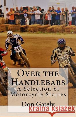 Over the Handlebars: A Selection of Motorcycle Stories Don Gately 9781419643156