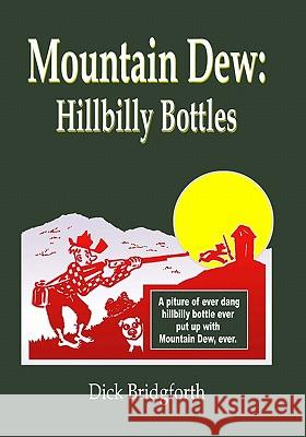 Mountain Dew: Hillbilly Bottles Dick Bridgforth 9781419660863