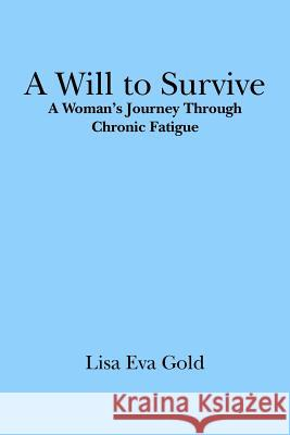 A Will to Survive: A Woman's Journey Through Chronic Fatigue Lisa Eva Gold 9781419694882