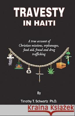 Travesty in Haiti: A True Account of Christian Missions, Orphanages, Fraud, Food Aid and Drug Trafficking Timothy T. Schwart 9781419698033