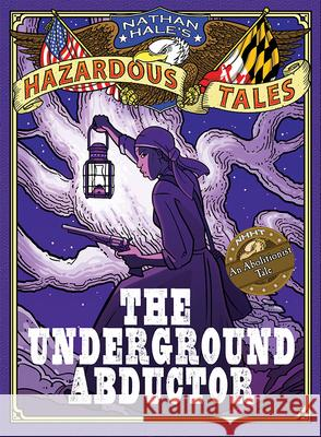 The Underground Abductor: An Abolitionist Tale about Harriet Tubman Nathan Hale 9781419715365 Amulet Books