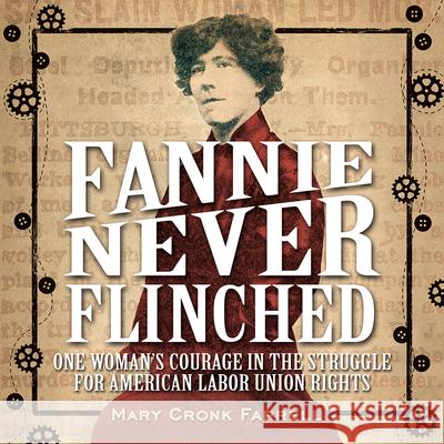 Fannie Never Flinched: One Woman's Courage in the Struggle for American Labor Union Rights Mary Cronk Farrell 9781419718847