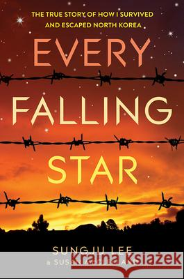 Every Falling Star: The True Story of How I Survived and Escaped North Korea Sungju Lee Susan Elizabeth McClelland 9781419721328