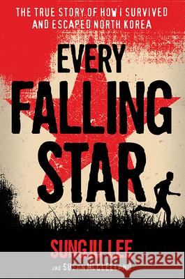 Every Falling Star: The True Story of How I Survived and Escaped North Korea Sungju Lee Susan Elizabeth McClelland 9781419727610