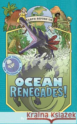 Ocean Renegades! (Earth Before Us #2): Journey through the Paleozoic Era Abby Howard 9781419731365