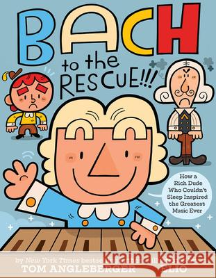 Bach to the Rescue!!!: How a Rich Dude Who Couldn't Sleep Inspired the Greatest Music Ever Tom Angleberger Chris Eliopolous 9781419731648