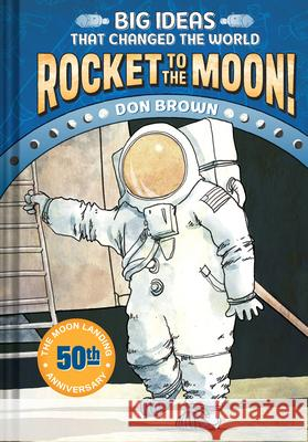 Rocket to the Moon!: Big Ideas That Changed the World #1 Don Brown 9781419734045 Amulet Books