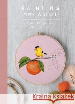 Painting with Wool: Sixteen Artful Projects to Needle Felt Danielle Ives 9781419734441