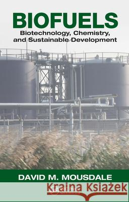 Biofuels: Biotechnology, Chemistry, and Sustainable Development David M. Mousdale 9781420051247