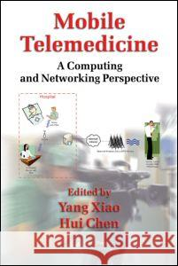 Mobile Telemedicine: A Computing and Networking Perspective Yang Xiao Hui Chen 9781420060461