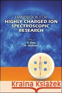 Handbook for Highly Charged Ion Spectroscopic Research Roger Hutton Yaming Zou Fred Currell 9781420079043