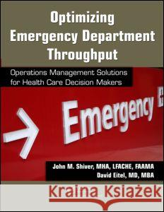 Optimizing Emergency Department Throughput: Operations Management Solutions for Health Care Decision Makers John M. Shiver 9781420083774