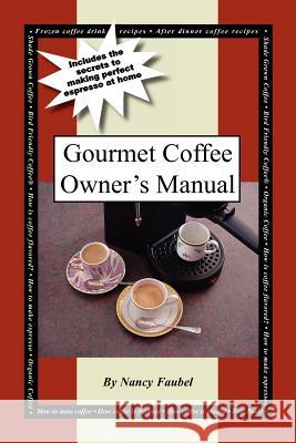 Gourmet Coffee Owner's Manual: Includes the Secrets to Making Perfect Espresso at Home Nancy Faubel 9781420808056