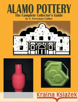 Alamo Pottery: The Complete Collector's Guide: The History of Alamo Pottery and Its Offspring, Gilmer Pottery N. Perryman Collins 9781420815528