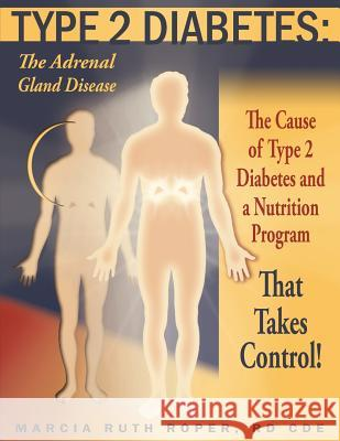 Type 2 Diabetes: The Adrenal Gland Disease: The Cause of Type 2 Diabetes and a Nutrition Program That Takes Control! Marcia Ruth Roper 9781420830941