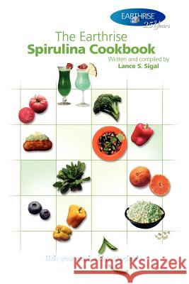 The Earthrise Spirulina Cookbook: Make Great Meals with a Superfood. Lance S. Sigal 9781420836547