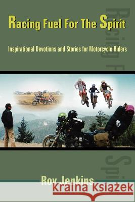 Racing Fuel for the Spirit: Inspirational Devotions and Stories for Motorcycle Riders Roy Jenkins 9781420844801