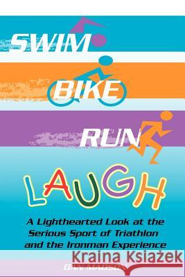 Swim, Bike, Run, Laugh!: A Lighthearted Look at the Serious Sport of Triathlon and the Ironman Experience Dan Madson 9781420845228