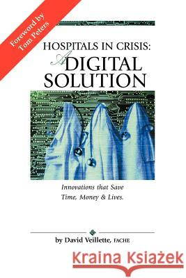 Hospitals in Crisis : A DIGITAL SOLUTION: Innovations That Save Time, Money & Lives. David Veillette 9781420850970