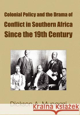 Colonial Policy and the Drama of Conflict in Southern Africa Since the 19th Century Dickson A. Mungazi 9781420861532
