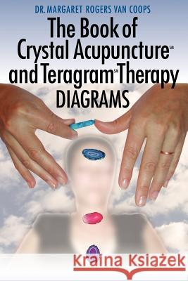 The Book of Crystal Acupuncture and Teragram Therapy Diagrams Dr Margaret Rogers Va 9781420862935