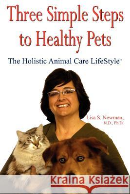 Three Simple Steps to Healthy Pets : The Holistic Animal Care LifeStyleTM Lisa S. Newman 9781420863833