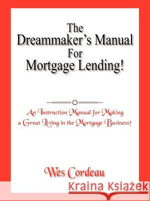 The Dreammaker's Manual for Mortgage Lending! Wes Cordeau 9781420864823