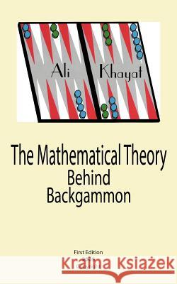 The Mathematical Theory Behind Backgammon Ali Khayat 9781420879391