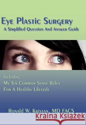 Eye Plastic Surgery A Simplified Question And Answer Guide : Including My Ten Common Sense Rules For A Healthy Lifestyle Ronald W. Kristan 9781420880328