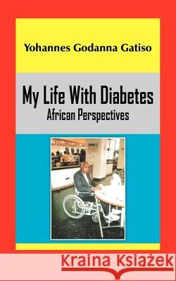 My Life with Diabetes: African Perspectives Yohannes Godanna Gatiso 9781420886665