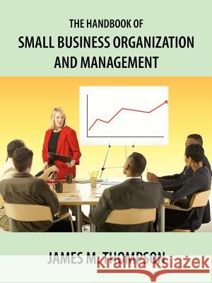 The Handbook of Small Business Organization and Management James M. Thompson 9781420892581