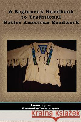 A Beginner's Handbook to Traditional Native American Beadwork James Byrne Teresa A. Byrne 9781420899481