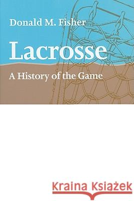 Lacrosse : A History of the Game Donald M. Fisher 9781421400440