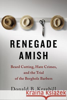 Renegade Amish: Beard Cutting, Hate Crimes, and the Trial of the Bergholz Barbers Kraybill, Donald B. 9781421415673