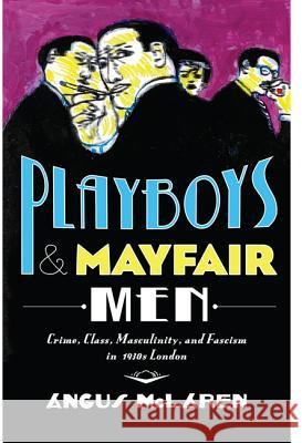 Playboys and Mayfair Men: Crime, Class, Masculinity, and Fascism in 1930s London Mclaren, Angus 9781421423470