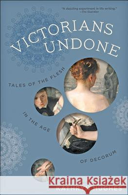 Victorians Undone: Tales of the Flesh in the Age of Decorum Kathryn Hughes 9781421425702