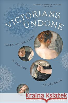 Victorians Undone: Tales of the Flesh in the Age of Decorum Kathryn Hughes 9781421429007