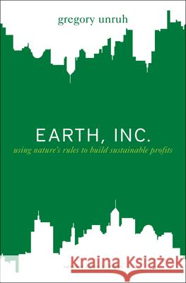 Earth, Inc.: Using Nature's Rules to Build Sustainable Profits Gregory Unruh 9781422127179