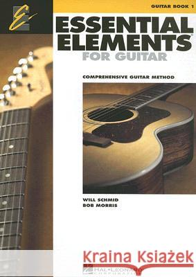 Essential Elements for Guitar, Book 1: Comprehensive Guitar Method Will Schmid Bob Morris 9781423453628