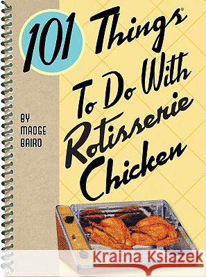 101 Things to Do with Rotisserie Chicken Madge Baird 9781423605188