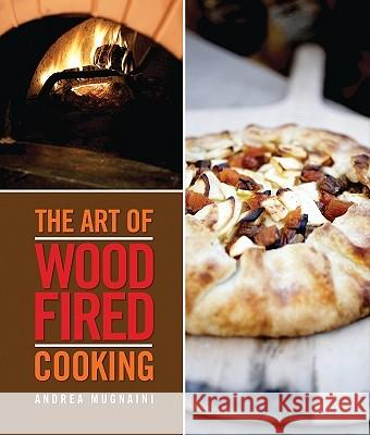 The Art of Wood-Fired Cooking, the Art of Wood-Fired Cooking Andrea Mugnaini 9781423606536